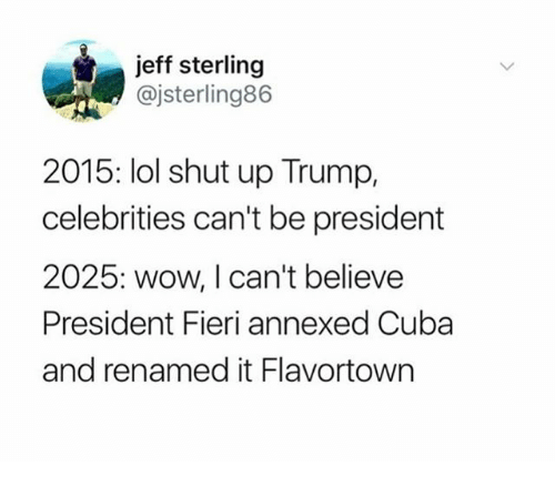 Funny, Lol, and Shut Up: jeff sterling  @jsterling86  2015: lol shut up Trump,  celebrities can't be president  2025: wow, I can't believe  President Fieri annexed Cuba  and renamed it Flavortown