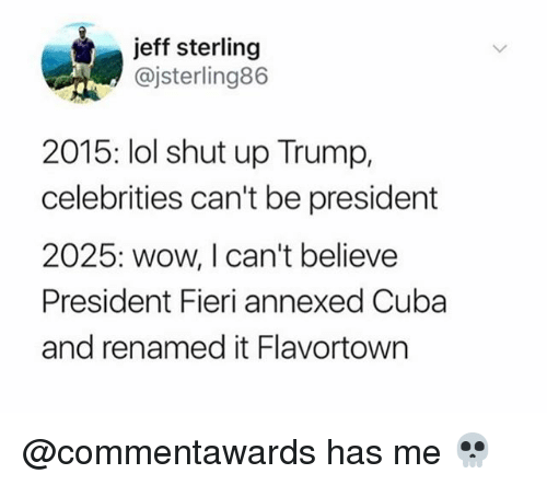 Lol, Shut Up, and Wow: jeff sterling  @jsterling86  2015: lol shut up Trump,  celebrities can't be president  2025: wow, I can't believe  President Fieri annexed Cuba  and renamed it Flavortown @commentawards has me 💀