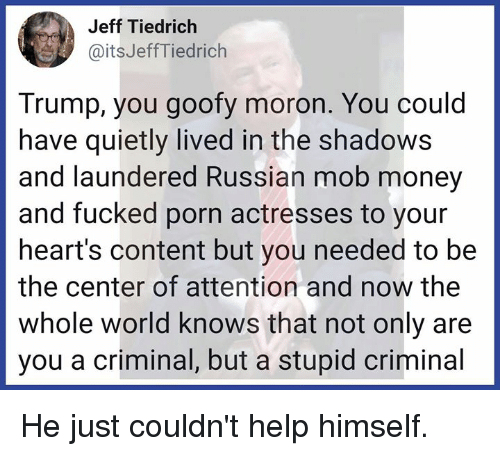 Memes, Money, and Hearts: Jeff Tiedrich  @itsJeffTiedrich  Trump, you goofy moron. You could  have quietly lived in the shadows  and laundered Russian mob money  and fucked porn actresses to your  heart's content but you needed to be  the center of attention and now the  whole world knows that not only are  you a criminal, but a stupid criminal He just couldn't help himself.