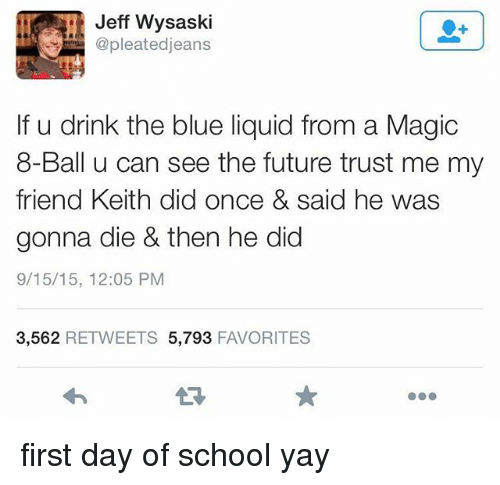 Future, Memes, and School: Jeff Wysaski  pleatedjeans  If u drink the blue liquid from a Magic  8-Ball u can see the future trust me my  friend Keith did once & said he wass  gonna die & then he did  9/15/15, 12:05 PM  3,562 RETWEETS 5,793 FAVORITES  13 first day of school yay