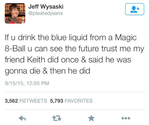 Future, Blue, and Magic: Jeff Wysaski  @pleatedjeans  If u drink the blue liquid from a Magic  8-Ball u can see the future trust me my  friend Keith did once & said he was  gonna die & then he did  9/15/15, 12:05 PM  3,562 RETWEETS 5,793 FAVORITES  13