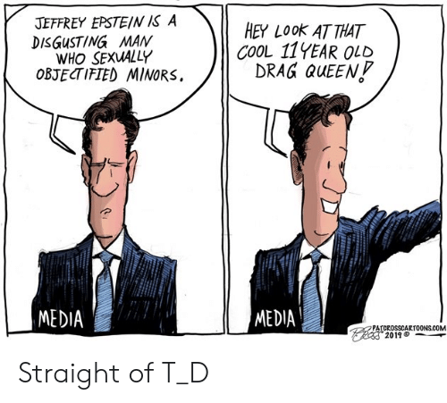 Queen, Cool, and Old: JEFFREY EPSTEIN IS A  DISGUSTING MAN  WHO SEXUALLY  OBJECTIFIED MINORS  HEY LOOK AT THAT  COOL 11YEAR OLD  DRAG QUEEN  MEDIA  MEDIA  PATCROSSCARTOONS.COM  2019 Straight of T_D