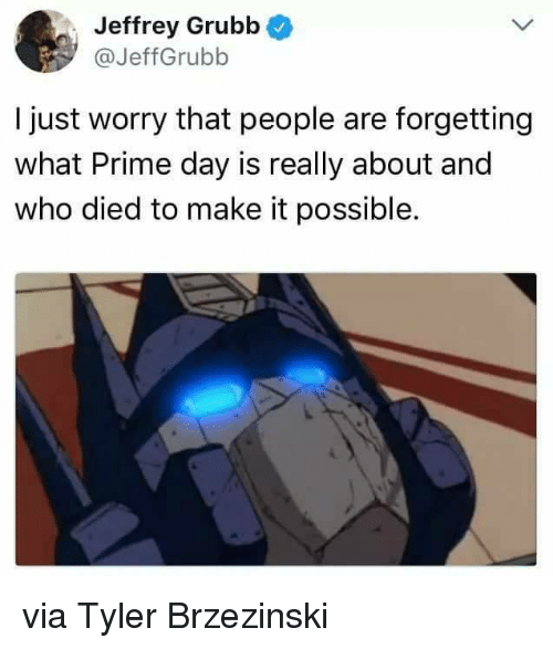 Memes, 🤖, and Who: Jeffrey Grubb  @JeffGrubb  I just worry that people are forgetting  what Prime day is really about and  who died to make it possible. via Tyler Brzezinski