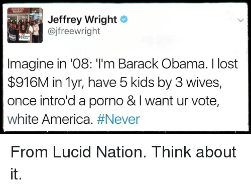 America, Memes, and Obama: Jeffrey Wright  ajfreewright  Imagine in 08: l'm Barack Obama. Ilost  $916M in Myr, have 5 kids by 3 wives,  once intro'd a porno & I want ur vote,  white America  From Lucid Nation.  Think about it.