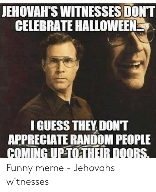 JEHOVAH'S WITNESSES DON'T CELEBRATE HALLOWEEN I GUESS THEY DONT