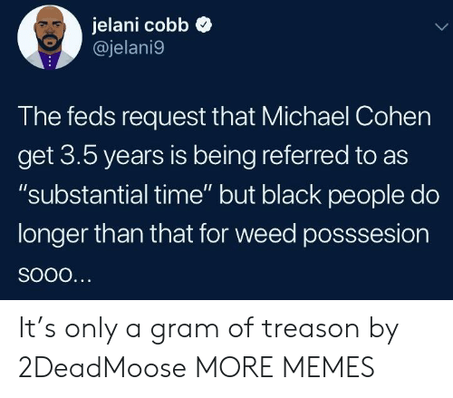 "Dank, Memes, and Target: jelani cobb  @jelani9  The feds request that Michael Cohen  get 3.5 years is being referred to as  ""substantial time"" but black people do  longer than that for weed posssesion It's only a gram of treason by 2DeadMoose MORE MEMES"