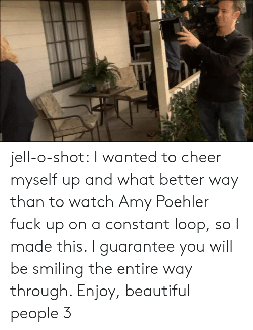 Amy Poehler, Beautiful, and Tumblr: jell-o-shot:  I wanted to cheer myself up and what better way than to watch Amy Poehler fuck up on a constant loop, so I made this. I guarantee you will be smiling the entire way through. Enjoy, beautiful people 3