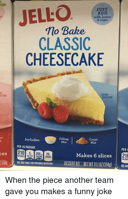 Funny, Sid, and Sugar: JELLO  JUST  ADD  milk, butter  & sugar  Mo Bake  CLASSIC  CHEESECAKE  NG  ESTION  SERVING  SUGGESTION  st  Filling  Mix  Includes:  Crust  Mix  PER 1/6 PACKAGE  PER 1  210 3 35025  CALOR SAT FAT ON 1- SUGARS  es  Makes 6 slices  210  CALORI  15% DV  15% DV  SEE SIDE PANEL FOR PREPARED NUTRITION DESSERTKIT NET WT 11.1 0Z(314g) SEE SID