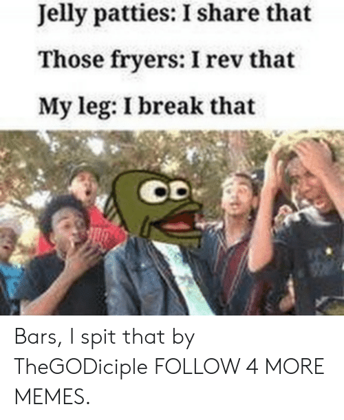Dank, Memes, and Reddit: Jelly patties: I share that  Those fryers: I rev that  My leg: I break that Bars, I spit that by TheGODiciple FOLLOW 4 MORE MEMES.