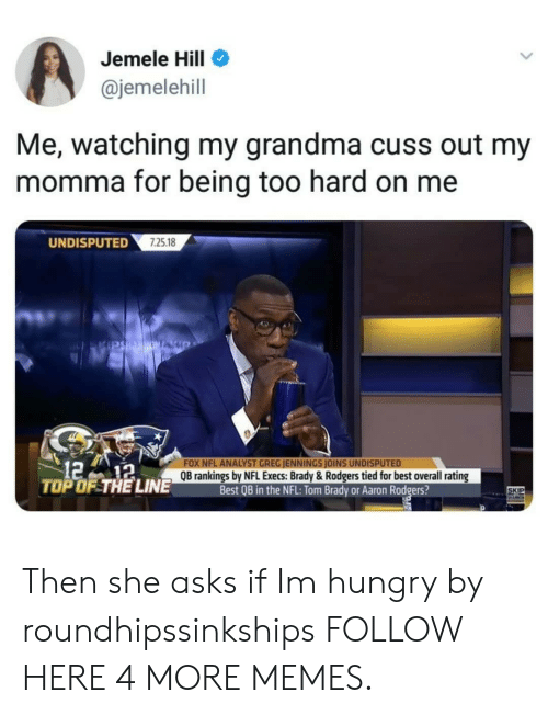 Aaron Rodgers, Dank, and Grandma: Jemele Hill  @jemelehill  Me, watching my grandma cuss out my  momma for being too hard on me  UNDISPUTED  725.18  121a  TOP OF THE LINE  NFL ANALYST GREG JENNINGS JOINS UNDISPUTED  QB rankings by NFL Execs: Brady & Rodgers tied for best overall rating  Best QB in the NFL: Tom Brady or Aaron Rodgers?  SKIP Then she asks if Im hungry by roundhipssinkships FOLLOW HERE 4 MORE MEMES.