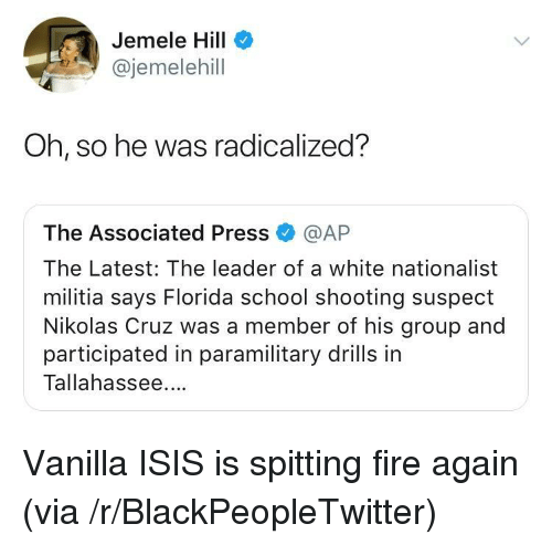 Blackpeopletwitter, Fire, and Isis: Jemele Hill  @jemelehill  Oh, so he was radicalized?  The Associated Press @AP  The Latest: The leader of a white nationalist  militia says Florida school shooting suspect  Nikolas Cruz was a member of his group and  participated in paramilitary drills in  Tallahassee. <p>Vanilla ISIS is spitting fire again (via /r/BlackPeopleTwitter)</p>