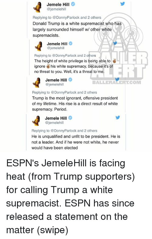 Donald Trump, Espn, and Ignorant: Jemele Hill  @jemelehill  Replying to @DonnyParlock and 2 others  Donald Trump is a white supremacist who has  largely surrounded himself w/ other white  supremacists  Jemele Hill  @jemelehill  Replying to @DonnyParlock and 2 others  The height of white privilege is being able to  ignore his white supremacy, because it's of  no threat to you. Well, it's a threat to me  ERT  Jemele Hill  @jemelehill  BALLERALERTCOM  Replying to DonnyParlock and 2 others  Trump is the most ignorant, offensive president  of my lifetime. His rise is a direct result of white  supremacy. Period  Jemele Hill  @jemelehill  Replying to DonnyParlock and 2 others  He is unqualified and unfit to be president. He is  not a leader. And if he were not white, he never  would have been elected ESPN's JemeleHill is facing heat (from Trump supporters) for calling Trump a white supremacist. ESPN has since released a statement on the matter (swipe)