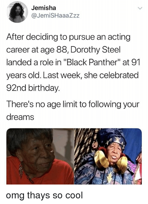 """Birthday, Omg, and Black: Jemisha  @JemiSHaaaZzz  After deciding to pursue an acting  career at age 88, Dorothy Steel  landed a role in """"Black Panther"""" at 91  years old. Last week, she celebrated  92nd birthday.  There's no age limit to following your  dreams omg thays so cool"""