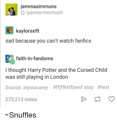 Memes, London, and Text: jemmasimmuns  Iyanna-mormont  E kaylorsxift  sad because you can't watch fanfics  faith-in-fandoms  I thought Harry Potter and the Cursed Child  was still playing in London  Source: alyxiacarey #ffjffkkffpesf stop #text  273,213 notes ~Snuffles