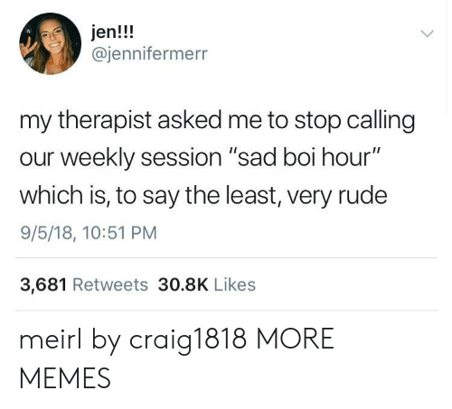 """Dank, Memes, and Rude: jen!!!  @jennifermerr  my therapist asked me to stop calling  our weekly session """"sad boi hour""""  which is, to say the least, very rude  9/5/18, 10:51 PM  3,681 Retweets 30.8K Likes meirl by craig1818 MORE MEMES"""