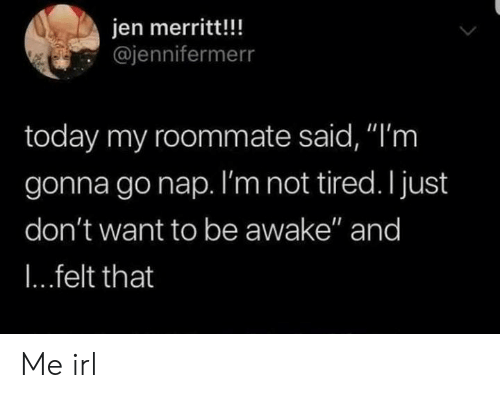 "Roommate, Today, and Irl: jen merritt!!!  @jennifermerr  today my roommate said, ""'m  gonna gonap. I'm not tired. I just  don't want to be awake"" and  I...felt that Me irl"