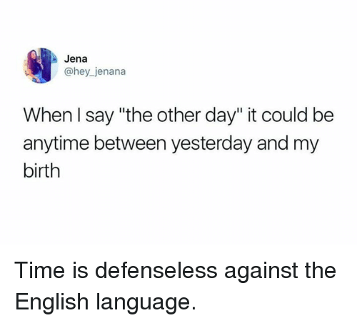 "Dank, Time, and English: Jena  @hey jenana  When l say ""the other day"" it could be  anytime between yesterday and my  birth Time is defenseless against the English language."