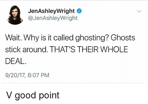 Good, Girl Memes, and Ghosts: JenAshleyWright  @JenAshleyWright  Wait. Why is it called ghosting? Ghosts  stick around. THAT'S THEIR WHOLE  DEAL  9/20/17, 8:07 PM V good point