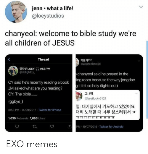 Android, Children, and Iphone: jenn what a life!  @loeystudios  chanyeol: welcome to bible study we're  all children of JESUS  Thread  백챈의421  appreciatekjd  LOEY #SSFW  @delightcy  chanyeol said he prayed in the  CY said he's recently reading a booking room because the way jongdae  JM asked what are you reading?  g it felt so holy (lights out)  그내행  CY: The bible....  @bestlucky6121  (ggbye)  열: 대기실에서 기도하고 있었어요  대씨 노래할 때 너무 성스러워서 ㅠ  8:53 PM 14/09/2017 Twitter for iPhone  TT TT TT TT TT TT TT TT TT TT  1,639 Retweets 1,696 Likes  PM 19/07/2019 Twitter for Android  ta EXO memes