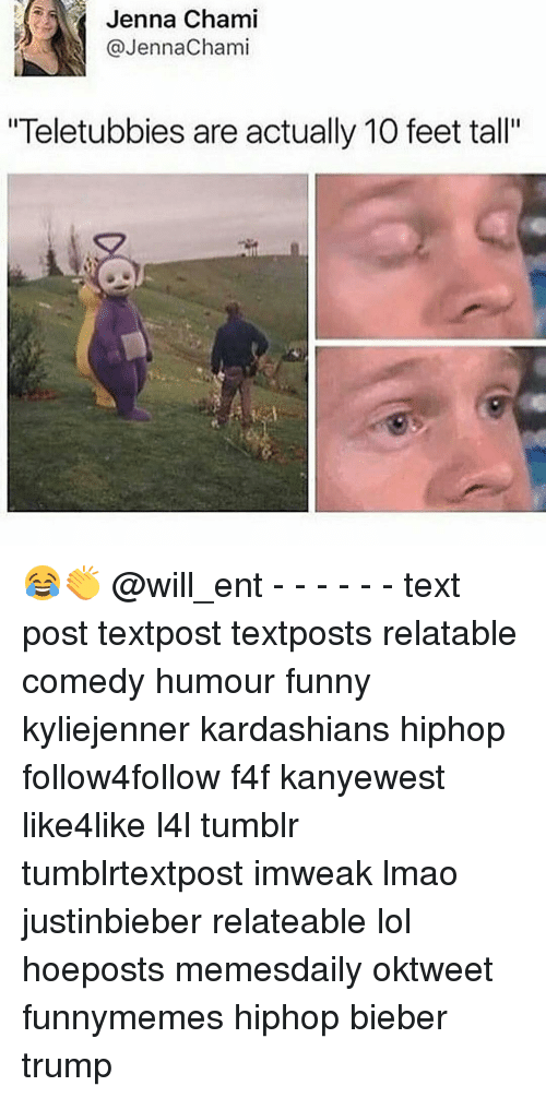 "Memes, 🤖, and Feet: Jenna Chami  @Jenna Chami  ""Teletubbies are actually 10 feet tall"" 😂👏 @will_ent - - - - - - text post textpost textposts relatable comedy humour funny kyliejenner kardashians hiphop follow4follow f4f kanyewest like4like l4l tumblr tumblrtextpost imweak lmao justinbieber relateable lol hoeposts memesdaily oktweet funnymemes hiphop bieber trump"