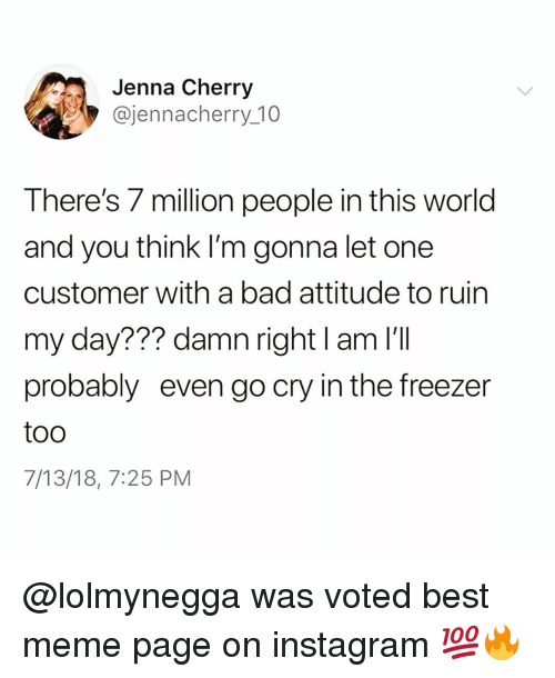Bad, Funny, and Instagram: Jenna Cherry  @jennacherry_10  There's 7 million people in this world  and you think I'm gonna let one  customer with a bad attitude to ruin  my day??? damn right I am I'Il  probably even go cry in the freezer  too  7/13/18, 7:25 PM @lolmynegga was voted best meme page on instagram 💯🔥