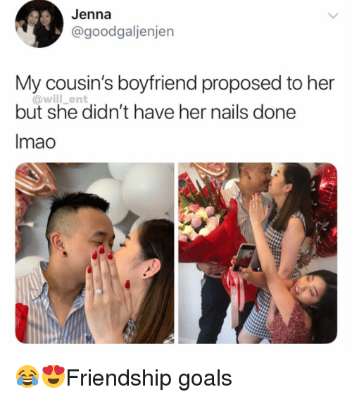 Goals, Memes, and Nails: Jenna  @goodgaljenjen  My cousin's boyfriend proposed to her  @will_ent  but she didn't have her nails done  Imao 😂😍Friendship goals