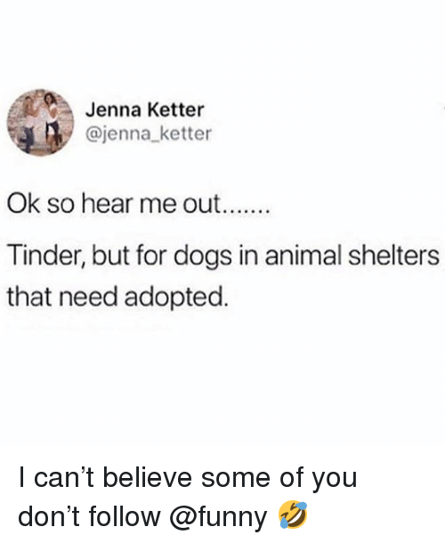 Dogs, Funny, and Tinder: Jenna Ketter  @jenna ketter  Ok so hear me out.  Tinder, but for dogs in animal shelters  that need adopted. I can't believe some of you don't follow @funny 🤣