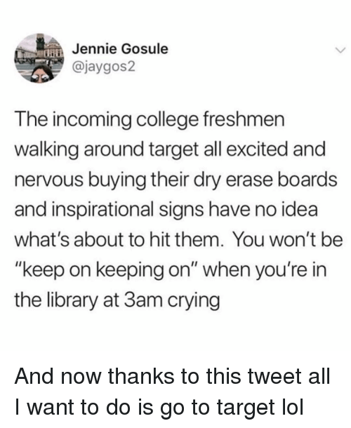 """College, Crying, and Funny: Jennie Gosule  @jaygos2  T he incoming college freshmen  walking around target all excited and  nervous buying their dry erase boards  and inspirational signs have no idea  what's about to hit them. You won't be  """"keep on keeping on"""" when you're in  the library at 3am crying And now thanks to this tweet all I want to do is go to target lol"""