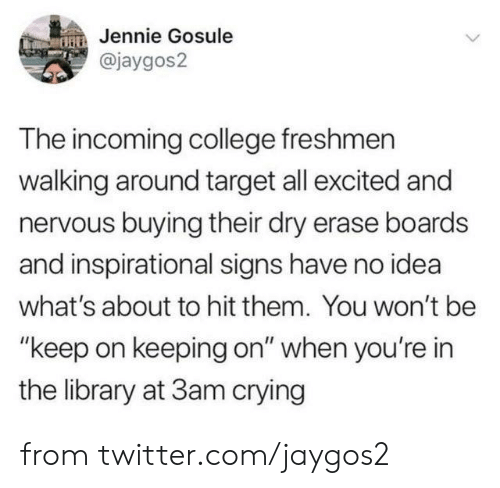"""College, Crying, and Dank: Jennie Gosule  @jaygos2  The incoming college freshmen  walking around target all excited and  nervous buying their dry erase boards  and inspirational signs have no idea  what's about to hit them. You won't be  """"keep on keeping on"""" when you're in  the library at 3am crying from twitter.com/jaygos2"""
