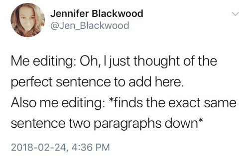 "Thought, Add, and Editing: Jennifer Blackwood  @Jen_Blackwood  Me editing: Oh, I just thought of the  perfect sentence to add here.  Also me editing: ""finds the exact same  sentence two paragraphs down*  2018-02-24, 4:36 PM"