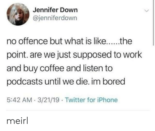 Bored, Iphone, and Twitter: Jennifer Down  @jenniferdown  point. are we just supposed to work  and buy coffee and listen to  podcasts until we die. im bored  5:42 AM.3/21/19 Twitter for iPhone meirl