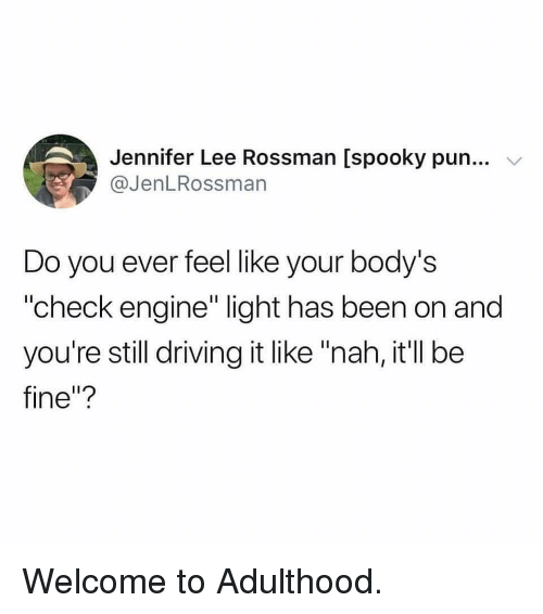"""Driving, Memes, and Spooky: Jennifer Lee Rossman [spooky pun...  @JenLRossman  Do you ever feel like your body's  """"check engine"""" light has been on and  you're still driving it like """"nah, it'll be  fine""""? Welcome to Adulthood."""