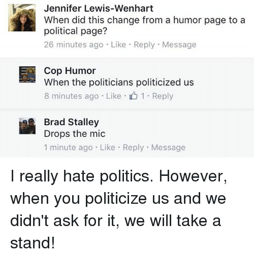 Memes, Politics, and Change: Jennifer Lewis-Wenhart  When did this change from a humor page to a  political page?  26 minutes ago Like Reply Message  Cop Humor  When the politicians politicized us  8 minutes ago Like 1 Reply  Brad Stalley  Drops the mic  1 minute ago. Like Reply Message I really hate politics. However, when you politicize us and we didn't ask for it, we will take a stand!