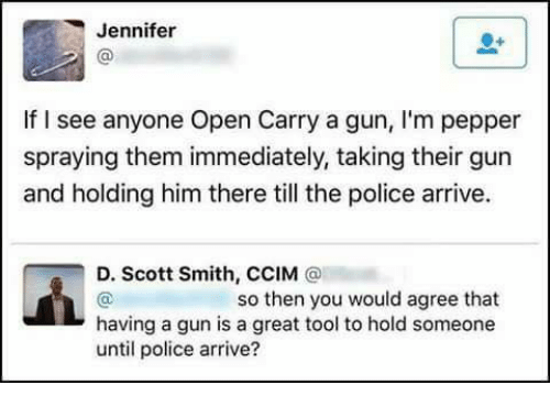 Memes, 🤖, and Gun: Jennifer  lf l see anyone Open Carry a gun, I'm pepper  spraying them immediately, taking their gun  and holding him there till the police arrive.  D. Scott Smith, CCIM  so then you would agree that  having a gun is a great tool to hold someone  until police arrive?