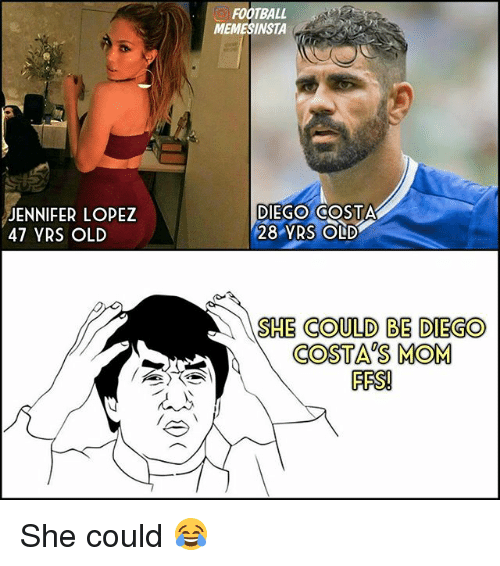 Diego Costa, Football, and Jennifer Lopez: JENNIFER LOPEZ  47 YRS OLD  FOOTBALL  MEMESINSTA  DIEGO COSTA  28 YRS OLD  SHE COULD BE DIEGO  COSTAS MOM  FES! She could 😂