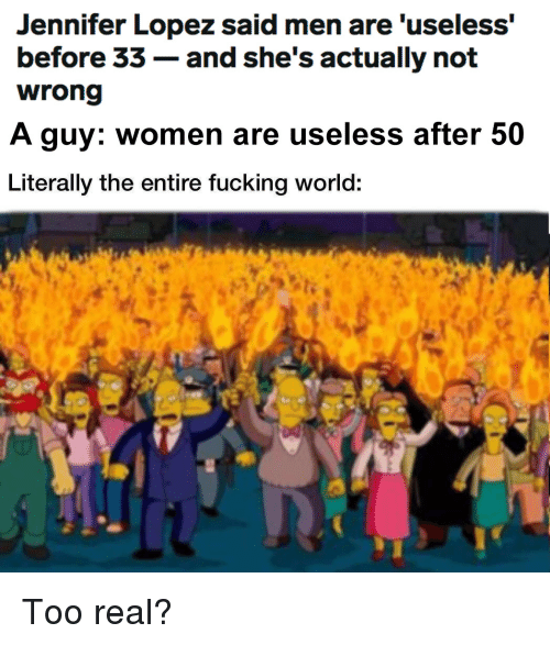 Jennifer Lopez, Women, and World: Jennifer Lopez said men are 'useless'  before 33- and she's actually not  A guy: women are useless after 50  Literally the entire fucking world: Too real?