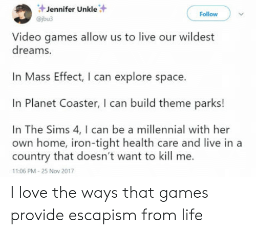 Life, Love, and The Sims: Jennifer Unkle  @jbu3  Follow  Video games allow us to live our wildest  dreams.  Mass Effect, I can explore space.  In Planet Coaster, I can build theme parks!  In The Sims 4, I can be a millennial with her  own home, iron-tight health care and live in a  country that doesn't want to kill me.  11:06 PM-25 Nov 2017 I love the ways that games provide escapism from life