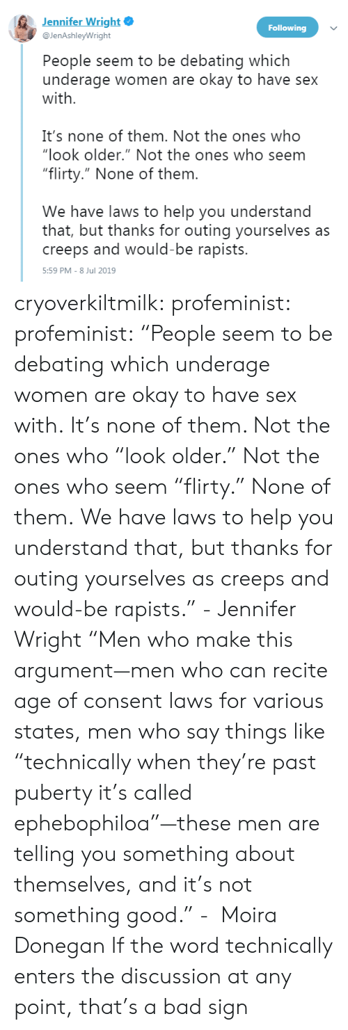 """Bad, Sex, and Tumblr: Jennifer Wright  Following  @JenAshleyWright  People seem to be debating which  underage women are okay to have sex  with  It's none of them. Not the ones who  """"look older."""" Not the ones who seem  """"flirty."""" None of them.  We have laws to help you understand  that, but thanks for outing yourselves as  creeps and would-be rapists.  5:59 PM - 8 Jul 2019 cryoverkiltmilk:  profeminist:  profeminist:  """"People seem to be debating which underage women are okay to have sex with.  It's none of them. Not the ones who """"look older."""" Not the ones who seem """"flirty."""" None of them.  We have laws to help you understand that, but thanks for outing yourselves as creeps and would-be rapists."""" -Jennifer Wright  """"Men who make this argument—men who can recite age of consent laws for various states, men who say things like """"technically when they're past puberty it's called ephebophiloa""""—these men are telling you something about themselves, and it's not something good."""" -  Moira Donegan      If the word technically enters the discussion at any point, that's a bad sign"""