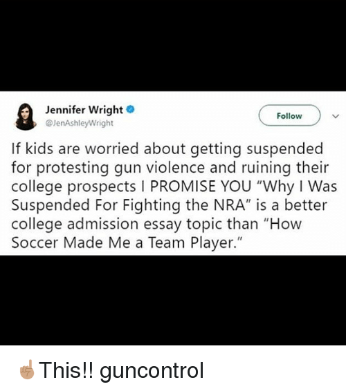 "College, Memes, and Soccer: Jennifer Wright  @JenAshleyWright  Follow  If kids are worried about getting suspended  for protesting gun violence and ruining their  college prospects I PROMISE YOU ""Why I Was  Suspended For Fighting the NRA"" is a better  college admission essay topic than ""How  Soccer Made Me a Team Player."" ☝🏽This!! guncontrol"
