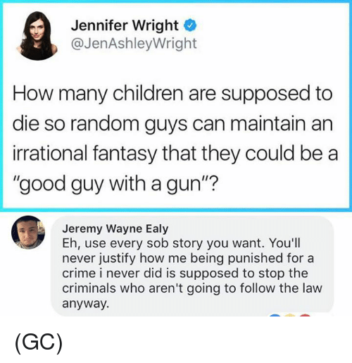 """Children, Crime, and Memes: Jennifer Wright  @JenAshleyWright  How many children are supposed to  die so random guys can maintain an  irrational fantasy that they could be a  """"good guy with a gun""""?  Jeremy Wayne Ealy  Eh, use every sob story you want. You'll  never justify how me being punished for a  crime i never did is supposed to stop the  criminals who aren't going to follow the law  anyway. (GC)"""