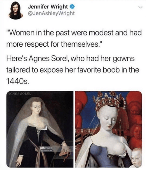 """Respect, Women, and Boob: Jennifer Wright  @JenAshleyWright  """"Women in the past were modest and had  more respect for themselves.""""  Here's Agnes Sorel, who had her gowns  tailored to expose her favorite boob in the  1440s.  AGNES SOREL"""