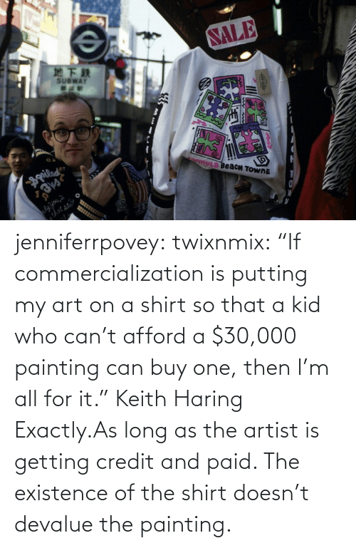 """Target, Tumblr, and Blog: jenniferrpovey:  twixnmix:    """"If commercialization is putting my art on a shirt so that a kid who can't afford a $30,000 painting can buy one, then I'm all for it."""" Keith Haring     Exactly.As long as the artist is getting credit and paid. The existence of the shirt doesn't devalue the painting."""