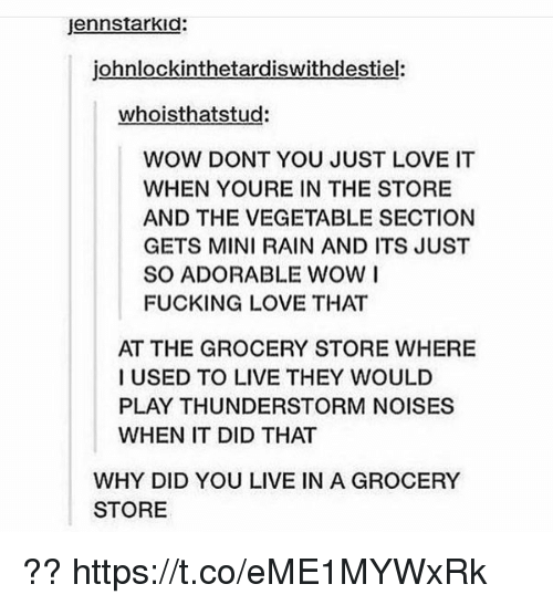 Fucking, Love, and Wow: jennstarkid:  johnlockinthetardiswithdestiel:  whoisthatstud:  WOW DONT YOU JUST LOVE IT  WHEN YOURE IN THE STORE  AND THE VEGETABLE SECTION  GETS MINI RAIN AND ITS JUST  SO ADORABLE WOW I  FUCKING LOVE THAT  AT THE GROCERY STORE WHERE  I USED TO LIVE THEY WOULD  PLAY THUNDERSTORM NOISES  WHEN IT DID THAT  WHY DID YOU LIVE IN A GROCERY  STORE ?? https://t.co/eME1MYWxRk