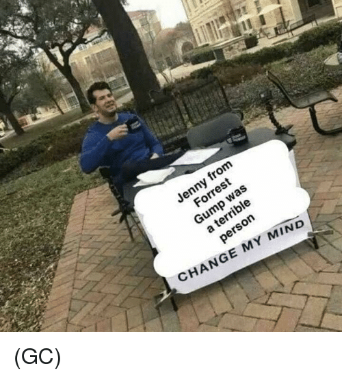 Forrest Gump, Memes, and Change: Jenny  from  Forrest  Gump  rrible  CHANGE MY MIND (GC)