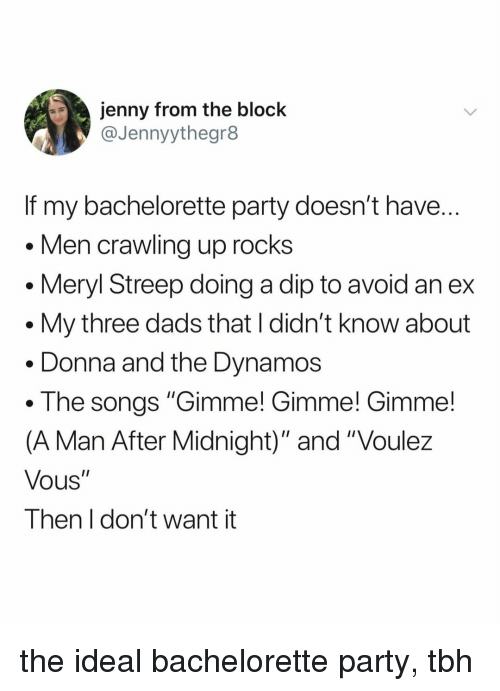 """Party, Tbh, and Bachelorette: jenny from the block  @Jennyythegr8  If my bachelorette party doesn't have  Men crawling up rocks  . Meryl Streep doing a dip to avoid an ex  . My three dads that I didn't know about  . Donna and the Dynamos  . The songs """"Gimme! Gimme! Gimme!  (A Man After Midnight)"""" and """"Voulez  Vous""""  Then I don't want it the ideal bachelorette party, tbh"""