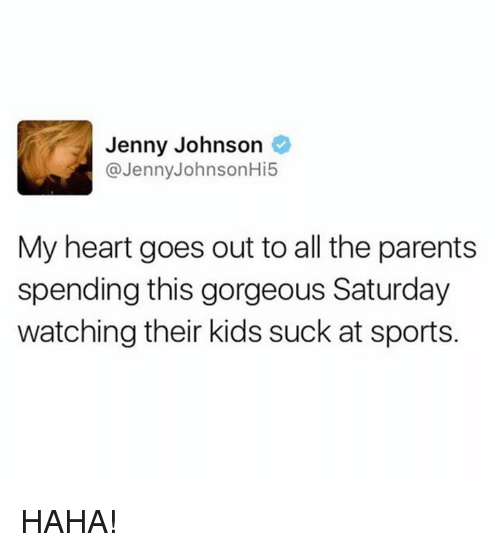 Moms, Parents, and Sports: Jenny Johnson  @Jenny JohnsonHi5  My heart goes out toall the parents  spending this gorgeous Saturday  watching their kids suck at sports. HAHA!