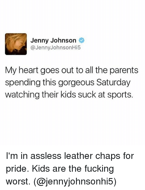 Fucking, Memes, and Parents: Jenny Johnson  @JennyJohnsonHi5  My heart goes out to all the parents  spending this gorgeous Saturday  watching their kids suck at sports. I'm in assless leather chaps for pride. Kids are the fucking worst. (@jennyjohnsonhi5)