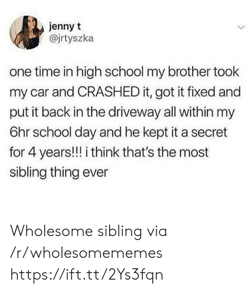 School, Time, and Wholesome: jenny t  @jrtyszka  one time in high school my brother took  my car and CRASHED it, got it fixed and  put it back in the driveway all within my  6hr school day and he kept it a secret  for 4 years!!! i think that's the most  sibling thing ever Wholesome sibling via /r/wholesomememes https://ift.tt/2Ys3fqn