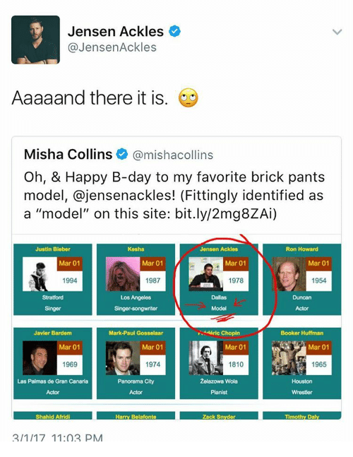 """Justin Bieber, Memes, and Houston: Jensen Ackles  Jensen Ackles  Aaaaand there it is  Misha Collins  mishacollins  Oh, & Happy B-day to my favorite brick pants  model, ajensenackles! (Fittingly identified as  a """"model"""" on this site: bit.ly/2mg8ZAi)  Kesha  Justin Bieber  Jensen Ackles  Ron Howard  Mar 01  Mar 01  Mar 01  Mar 01  1994  1954  1987  1978  Stratford  Los Angeles  Dallas  Model  Singer-songwriter  """"H&ric Chopin  Javier Bardem  Mark-Paul Gosselaar  Booker Huffman  Mar 01  Mar 01  Mar 01  Mar 01  1969  1974  1810  1965  2elazowa Wola.  Las Palmas de Gran Canaria  Panorama City  Houston  Pianist  Harry Botafonto Zack Snyder Timothy Daly  Shahid Afridi  2/1/17 11:03 PM"""