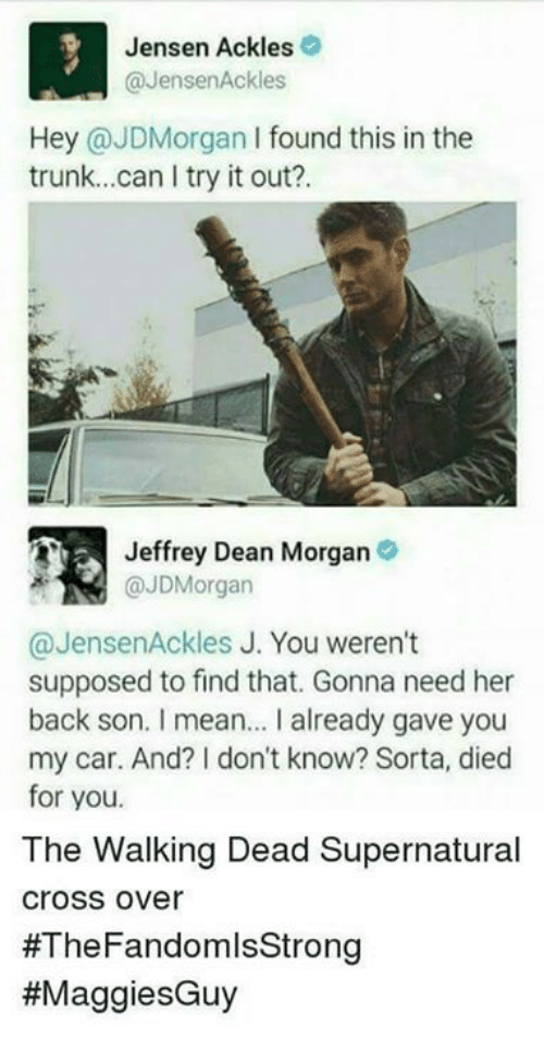 Memes, The Walking Dead, and Cross: Jensen Ackles  @JensenAckles  Hey @JDMorgan I found this in the  trunk...can I try it out?.  Jeffrey Dean Morgan  @JDMorgan  @JensenAckles J. You weren't  supposed to find that. Gonna need her  back son. I mean... I already gave you  my car. And? I don't know? Sorta, died  for you.  The Walking Dead Supernatural  cross over  #The Fandom lsStrong